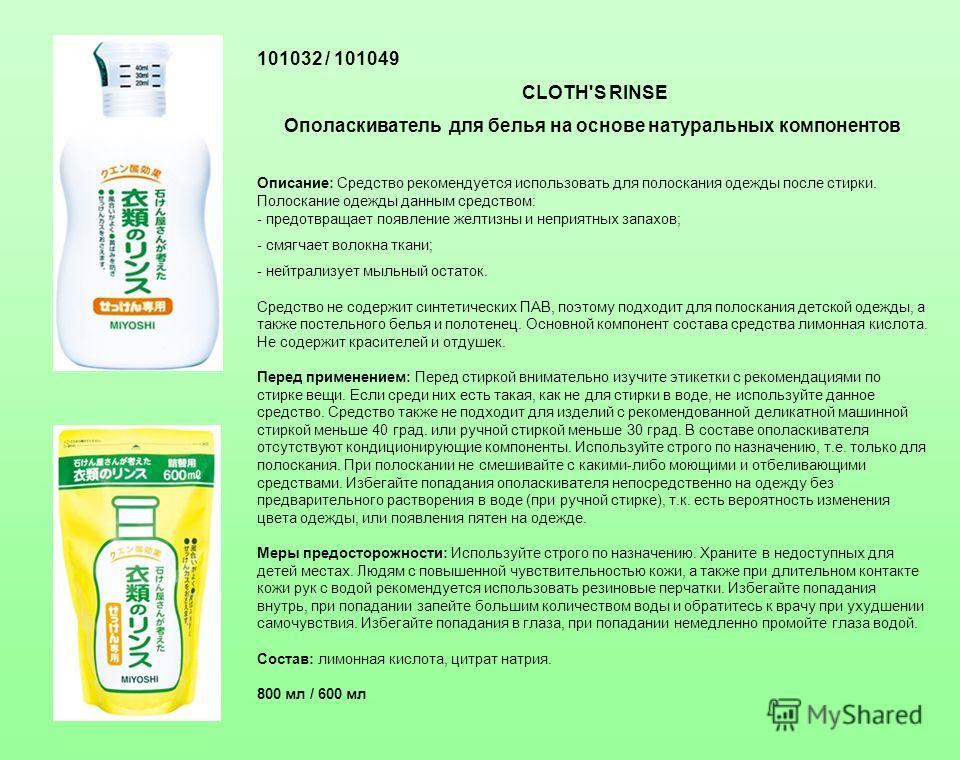101032 / 101049 CLOTH'S RINSE Ополаскиватель для белья на основе натуральных компонентов Описание: Средство рекомендуется использовать для полоскания одежды после стирки. Полоскание одежды данным средством: - предотвращает появление желтизны и неприя