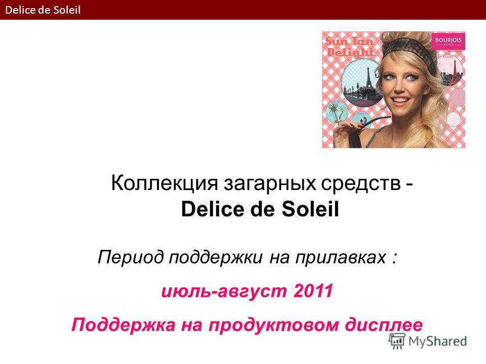 Период поддержки на прилавках : июль-август 2011 Поддержка на продуктовом дисплее Коллекция загарных средств - Delice de Soleil Delice de Soleil