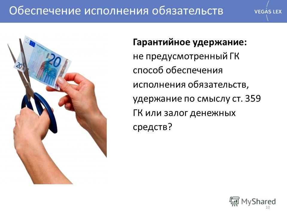 Обеспечение исполнения обязательств 10 Гарантийное удержание: не предусмотренный ГК способ обеспечения исполнения обязательств, удержание по смыслу ст. 359 ГК или залог денежных средств?
