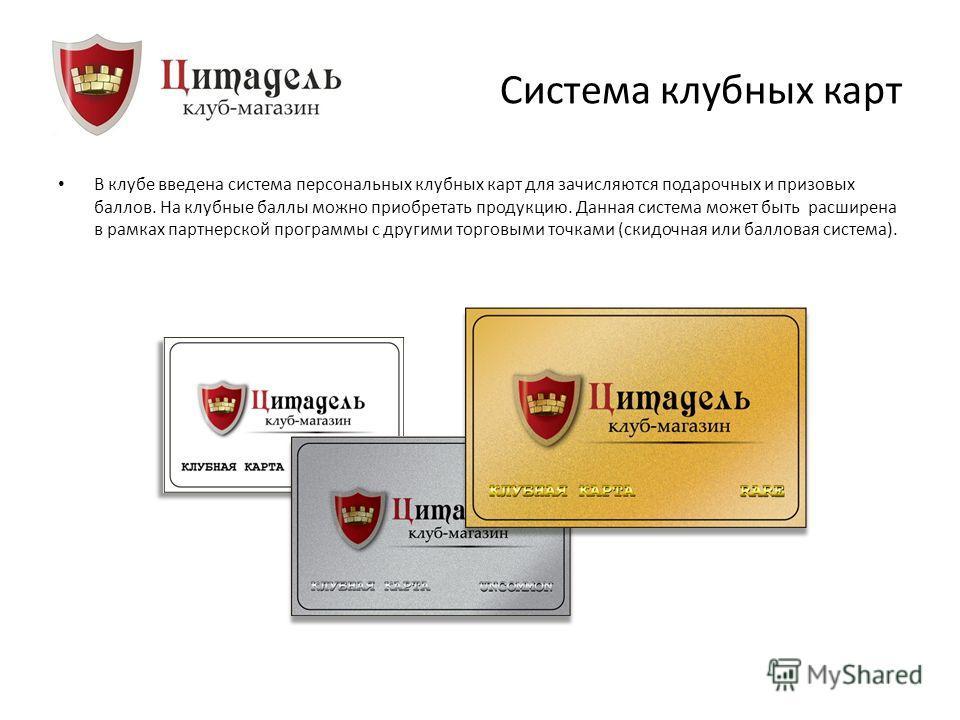 Система клубных карт В клубе введена система персональных клубных карт для зачисляются подарочных и призовых баллов. На клубные баллы можно приобретать продукцию. Данная система может быть расширена в рамках партнерской программы с другими торговыми