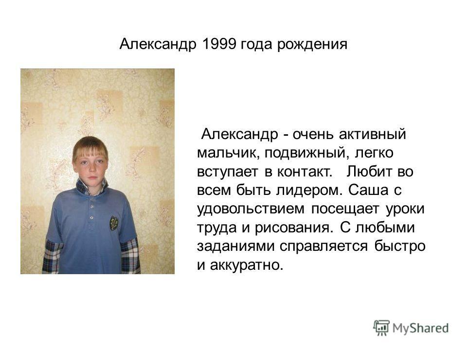 Александр 1999 года рождения Александр - очень активный мальчик, подвижный, легко вступает в контакт. Любит во всем быть лидером. Саша с удовольствием посещает уроки труда и рисования. С любыми заданиями справляется быстро и аккуратно.