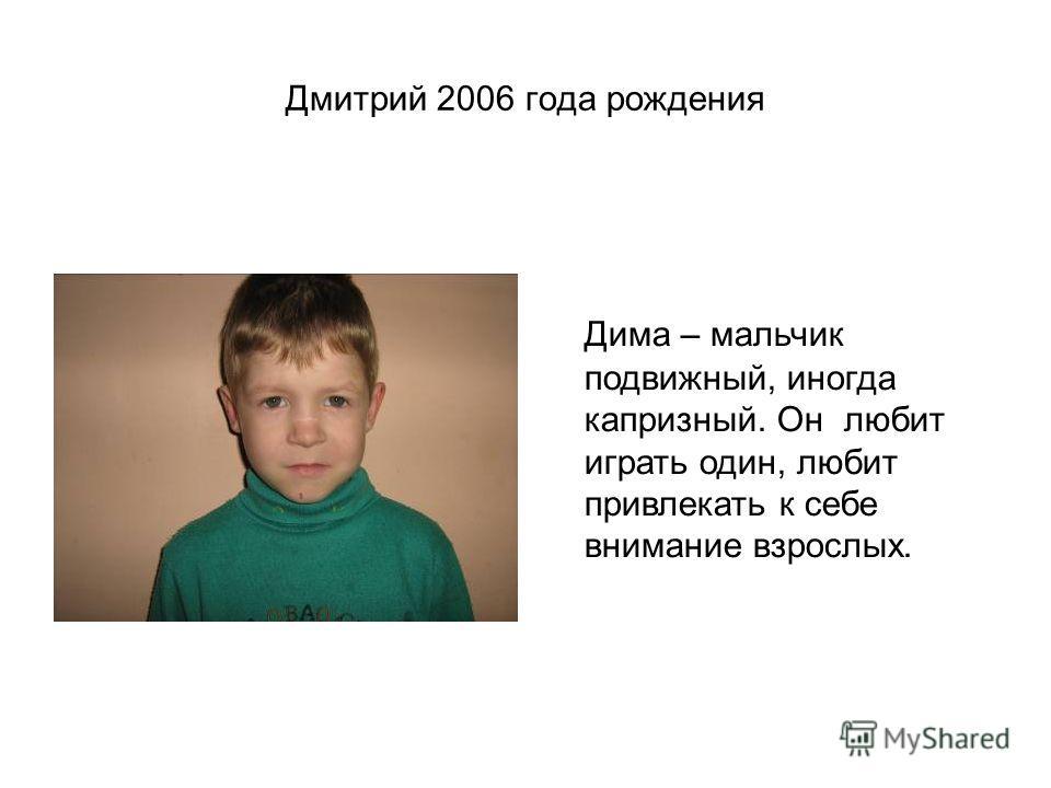 Дмитрий 2006 года рождения Дима – мальчик подвижный, иногда капризный. Он любит играть один, любит привлекать к себе внимание взрослых.