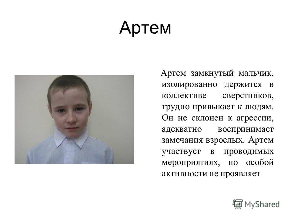 Артем Артем замкнутый мальчик, изолированно держится в коллективе сверстников, трудно привыкает к людям. Он не склонен к агрессии, адекватно воспринимает замечания взрослых. Артем участвует в проводимых мероприятиях, но особой активности не проявляет