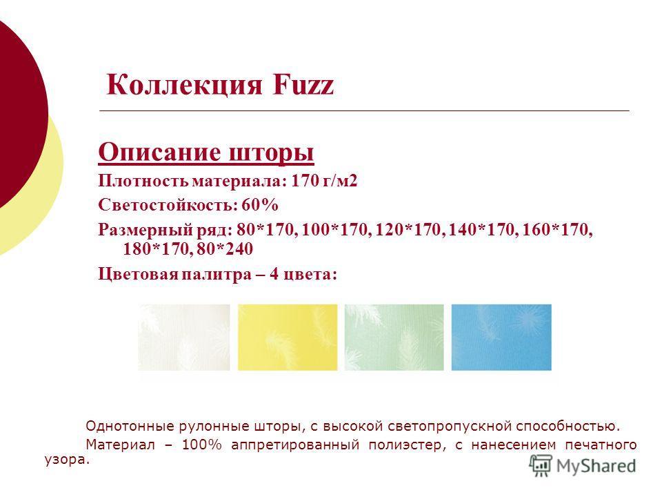 Коллекция Fuzz Описание шторы Плотность материала: 170 г/м2 Светостойкость: 60% Размерный ряд: 80*170, 100*170, 120*170, 140*170, 160*170, 180*170, 80*240 Цветовая палитра – 4 цвета: Однотонные рулонные шторы, с высокой светопропускной способностью.