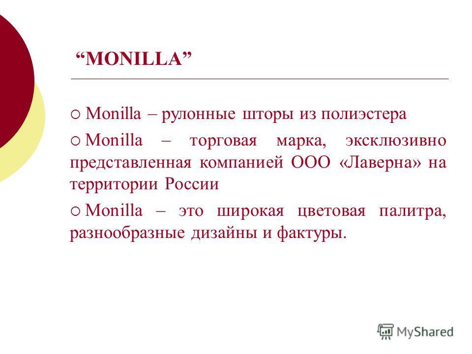 MONILLA Monilla – рулонные шторы из полиэстера Monilla – торговая марка, эксклюзивно представленная компанией OOO «Лаверна» на территории России Monilla – это широкая цветовая палитра, разнообразные дизайны и фактуры.
