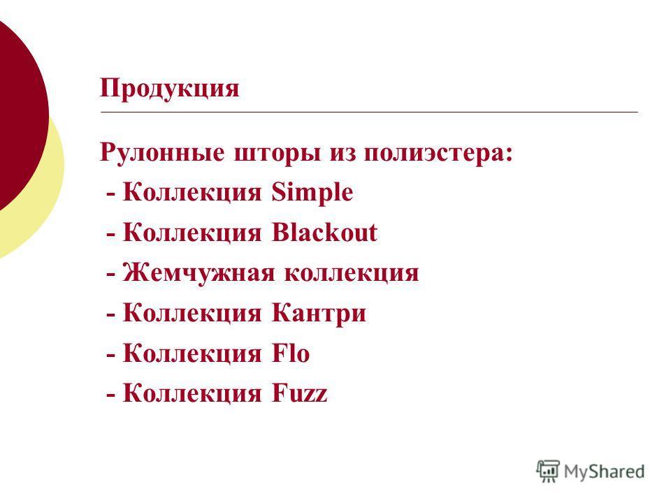 Продукция Рулонные шторы из полиэстера: - Коллекция Simple - Коллекция Blackout - Жемчужная коллекция - Коллекция Кантри - Коллекция Flo - Коллекция Fuzz