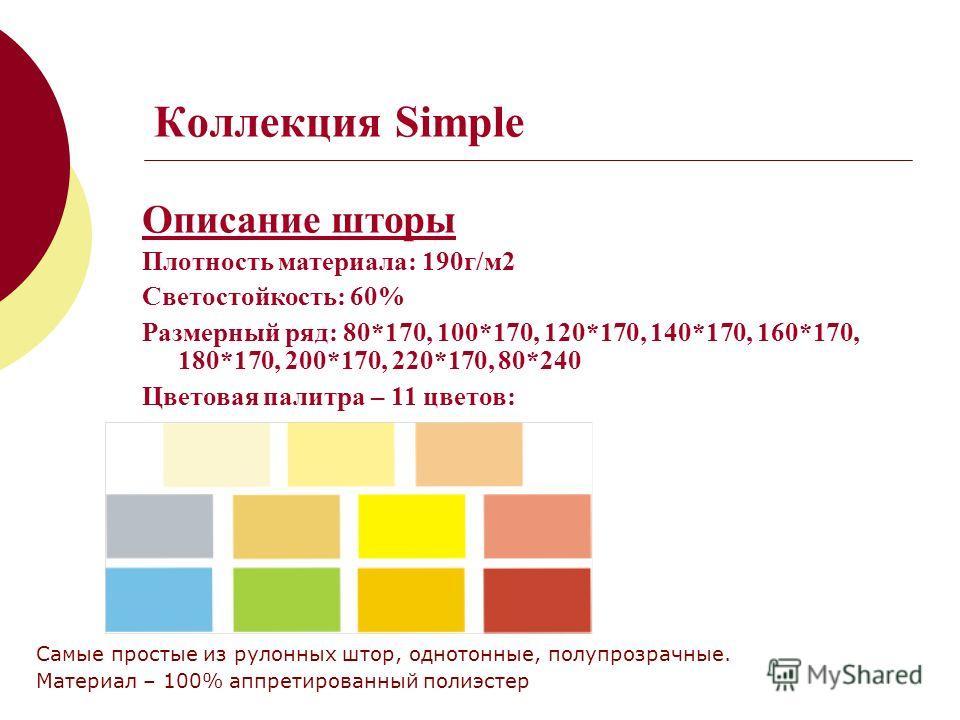 Коллекция Simple Описание шторы Плотность материала: 190г/м2 Светостойкость: 60% Размерный ряд: 80*170, 100*170, 120*170, 140*170, 160*170, 180*170, 200*170, 220*170, 80*240 Цветовая палитра – 11 цветов: Самые простые из рулонных штор, однотонные, по