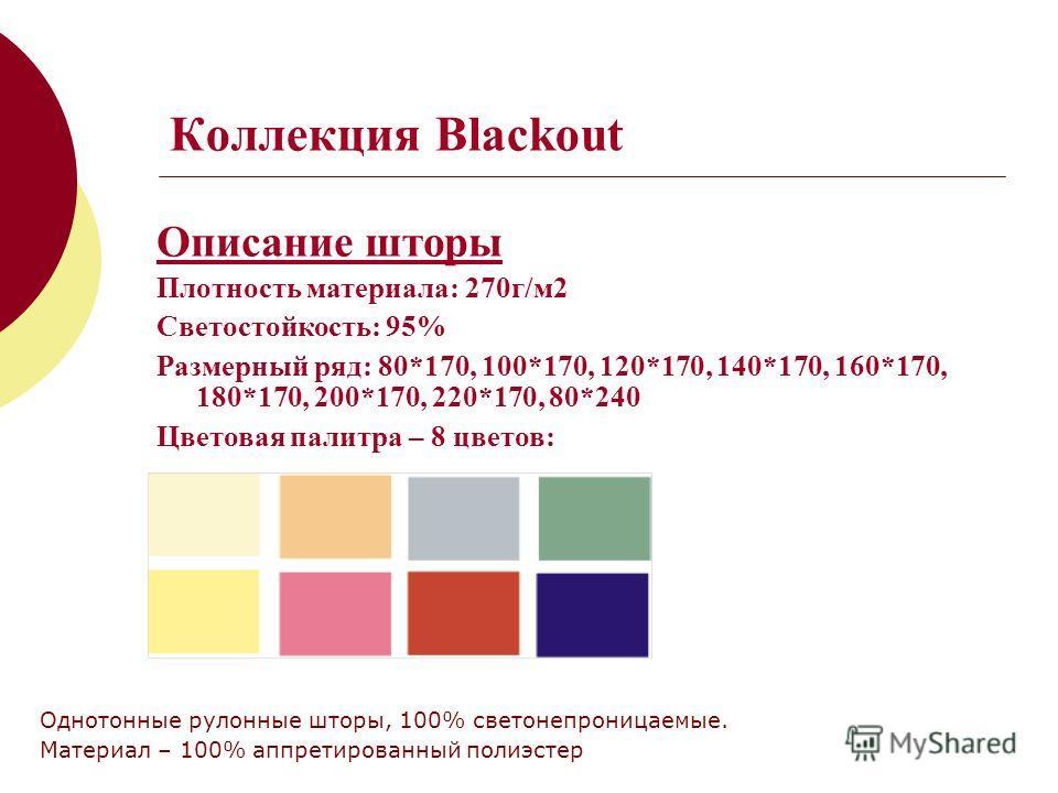 Коллекция Blackout Описание шторы Плотность материала: 270г/м2 Светостойкость: 95% Размерный ряд: 80*170, 100*170, 120*170, 140*170, 160*170, 180*170, 200*170, 220*170, 80*240 Цветовая палитра – 8 цветов: Однотонные рулонные шторы, 100% светонепрониц