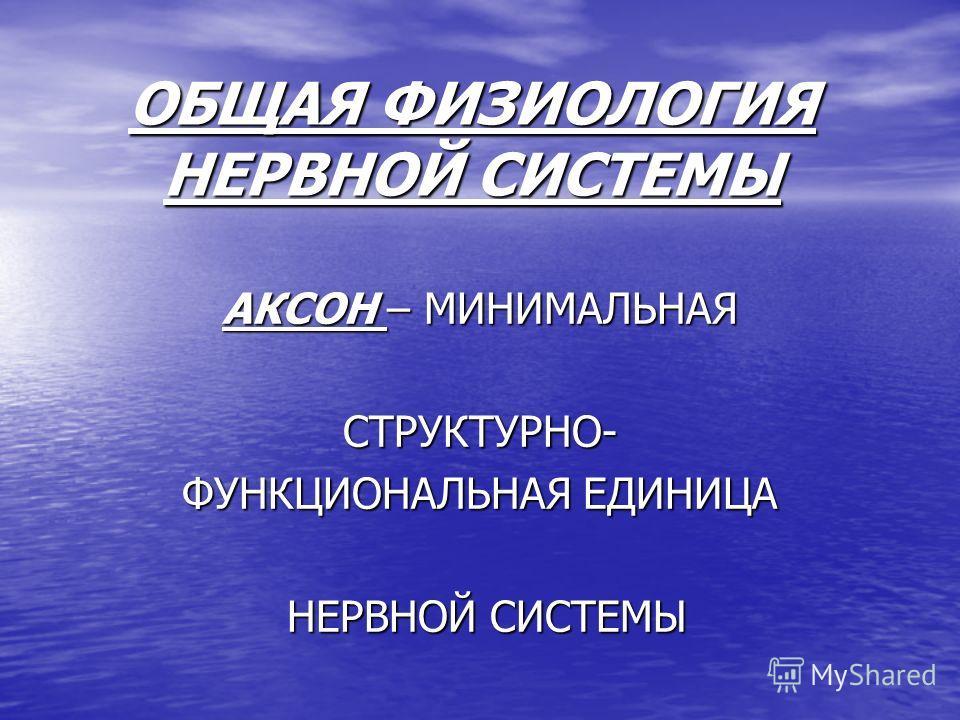 ОБЩАЯ ФИЗИОЛОГИЯ НЕРВНОЙ СИСТЕМЫ АКСОН – МИНИМАЛЬНАЯ СТРУКТУРНО- ФУНКЦИОНАЛЬНАЯ ЕДИНИЦА НЕРВНОЙ СИСТЕМЫ НЕРВНОЙ СИСТЕМЫ