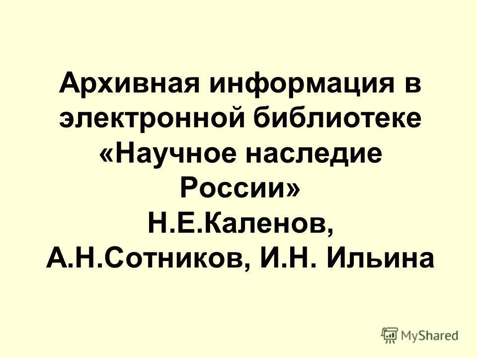 Архивная информация в электронной библиотеке «Научное наследие России» Н.Е.Каленов, А.Н.Сотников, И.Н. Ильина