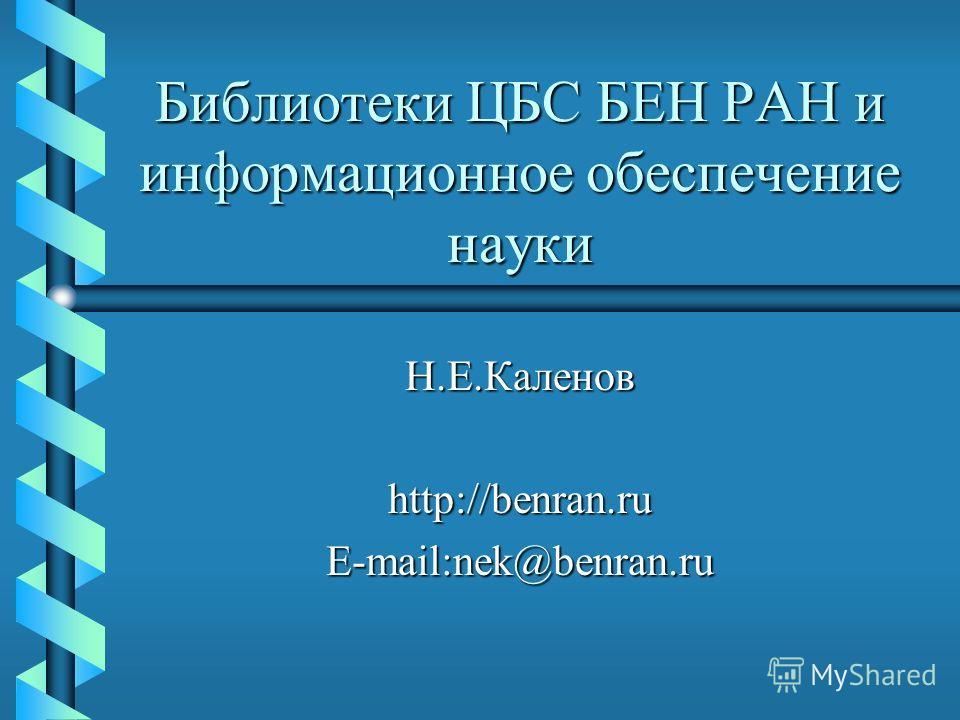 Библиотеки ЦБС БЕН РАН и информационное обеспечение науки Н.Е.Каленов http://benran.ru E-mail:nek@benran.ru