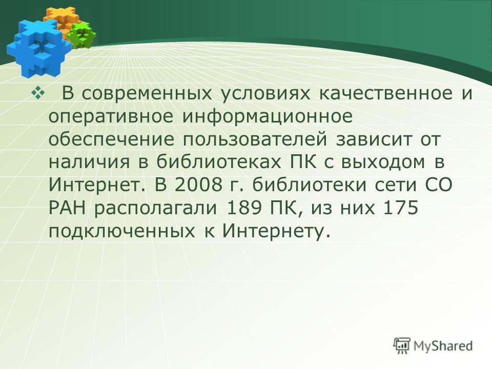 В современных условиях качественное и оперативное информационное обеспечение пользователей зависит от наличия в библиотеках ПК с выходом в Интернет. В 2008 г. библиотеки сети СО РАН располагали 189 ПК, из них 175 подключенных к Интернету.