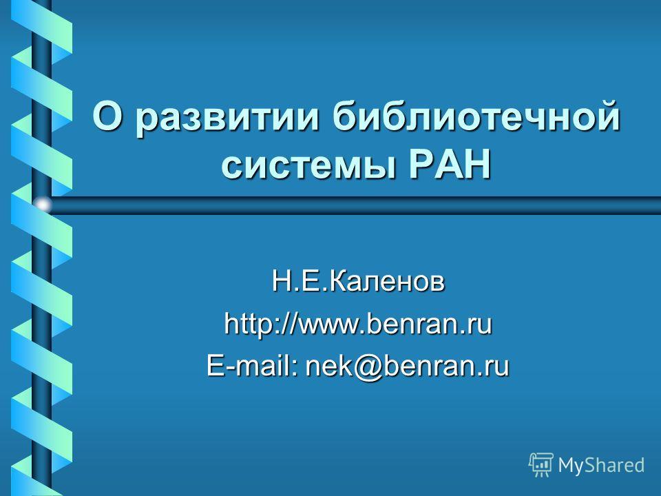 О развитии библиотечной системы РАН Н.Е.Каленов http://www.benran.ru E-mail: nek@benran.ru