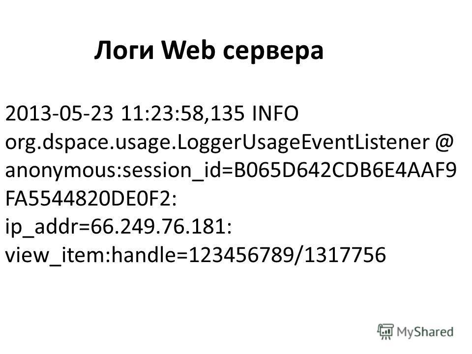 2013-05-23 11:23:58,135 INFO org.dspace.usage.LoggerUsageEventListener @ anonymous:session_id=B065D642CDB6E4AAF9 FA5544820DE0F2: ip_addr=66.249.76.181: view_item:handle=123456789/1317756 Логи Web сервера