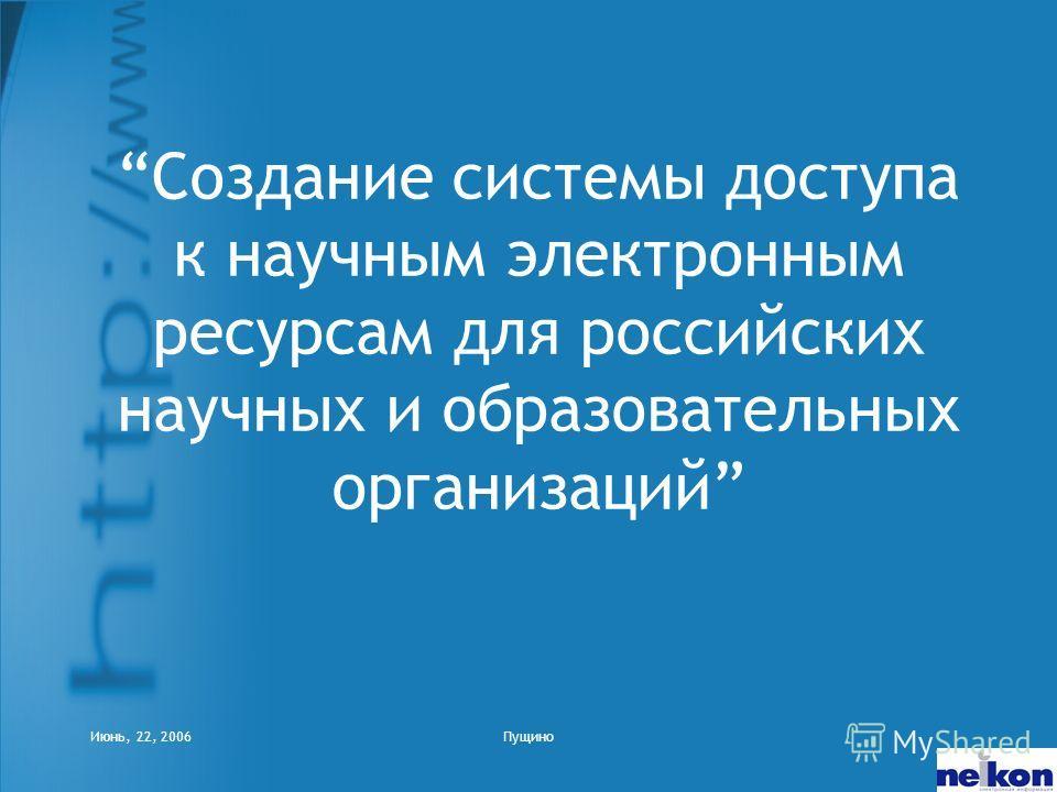 Июнь, 22, 2006Пущино Создание системы доступа к научным электронным ресурсам для российских научных и образовательных организаций