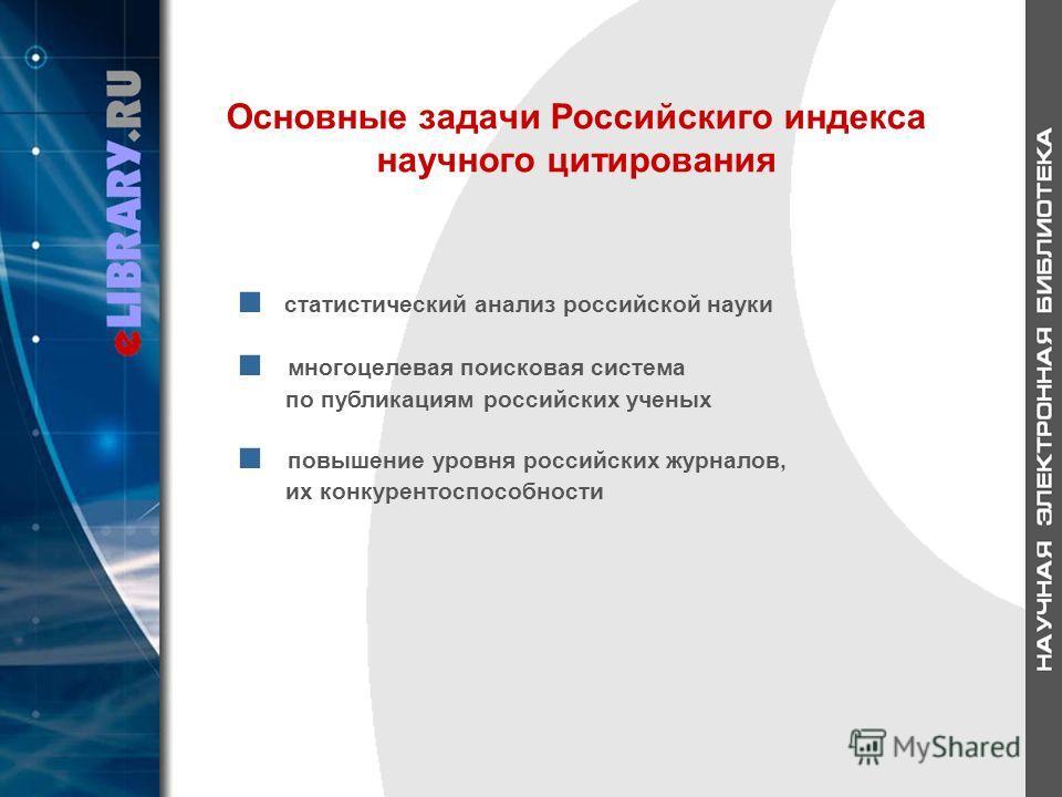Основные задачи Российскиго индекса научного цитирования статистический анализ российской науки многоцелевая поисковая система по публикациям российских ученых повышение уровня российских журналов, их конкурентоспособности
