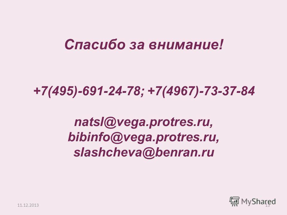 11.12.201313 Спасибо за внимание! +7(495)-691-24-78; +7(4967)-73-37-84 natsl@vega.protres.ru, bibinfo@vega.protres.ru, slashcheva@benran.ru