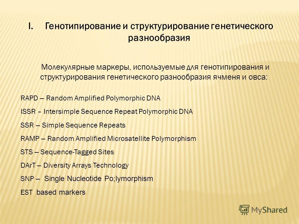 I.Генотипирование и структурирование генетического разнообразия Молекулярные маркеры, используемые для генотипирования и структурирования генетического разнообразия ячменя и овса: RAPD – Random Amplified Polymorphic DNA ISSR – Intersimple Sequence Re