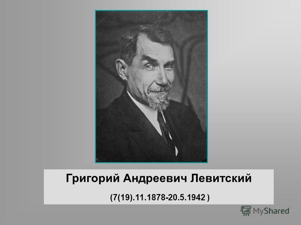 Григорий Андреевич Левитский (7(19).11.1878-20.5.1942 )