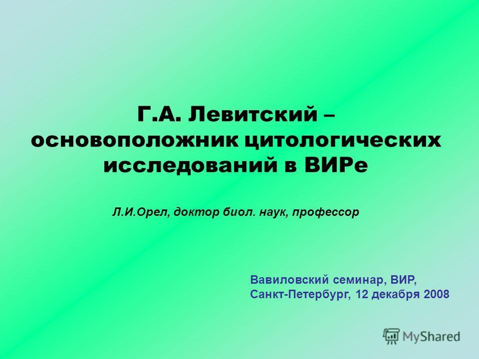 Г.А. Левитский – основоположник цитологических исследований в ВИРе Л.И.Орел, доктор биол. наук, профессор Вавиловский семинар, ВИР, Санкт-Петербург, 12 декабря 2008