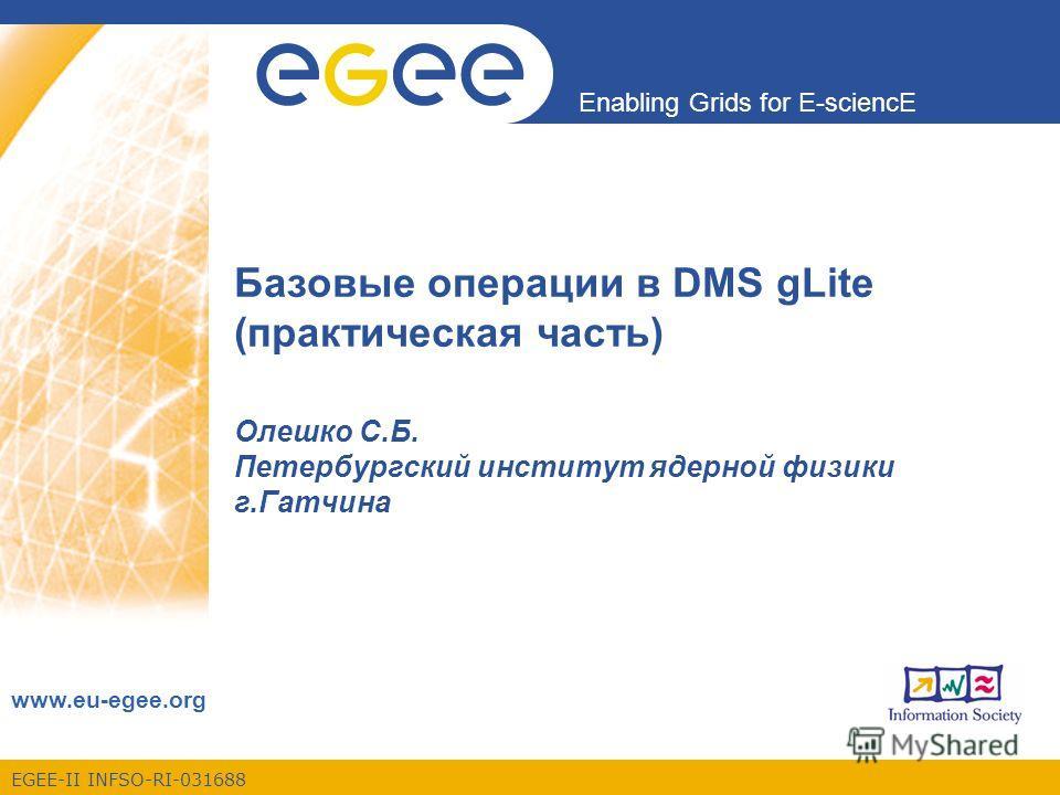 EGEE-II INFSO-RI-031688 Enabling Grids for E-sciencE www.eu-egee.org Базовые операции в DMS gLite (практическая часть) Олешко С.Б. Петербургский институт ядерной физики г.Гатчина