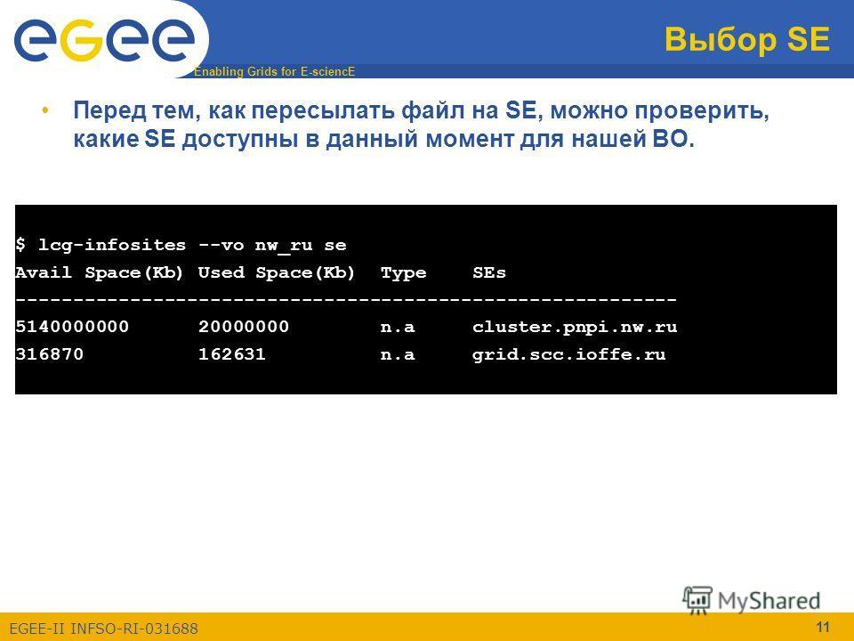Enabling Grids for E-sciencE EGEE-II INFSO-RI-031688 11 Выбор SE Перед тем, как пересылать файл на SE, можно проверить, какие SE доступны в данный момент для нашей ВО. $ lcg-infosites --vo nw_ru se Avail Space(Kb) Used Space(Kb) Type SEs ------------