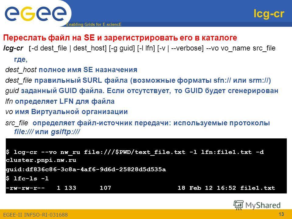 Enabling Grids for E-sciencE EGEE-II INFSO-RI-031688 13 lcg-cr Переслать файл на SE и зарегистрировать его в каталоге lcg-cr [ -d dest_file | dest_host] [-g guid] [-l lfn] [-v | --verbose] --vo vo_name src_file где, dest_host полное имя SE назначения