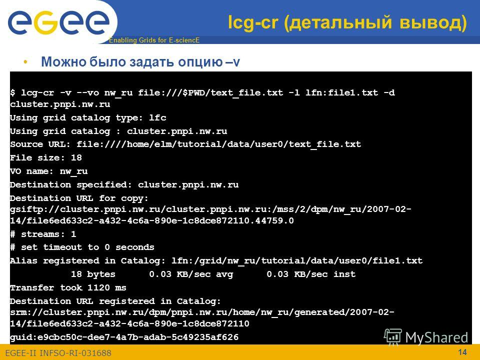 Enabling Grids for E-sciencE EGEE-II INFSO-RI-031688 14 lcg-cr (детальный вывод) $ lcg-cr -v --vo nw_ru file:///$PWD/text_file.txt -l lfn:file1.txt -d cluster.pnpi.nw.ru Using grid catalog type: lfc Using grid catalog : cluster.pnpi.nw.ru Source URL:
