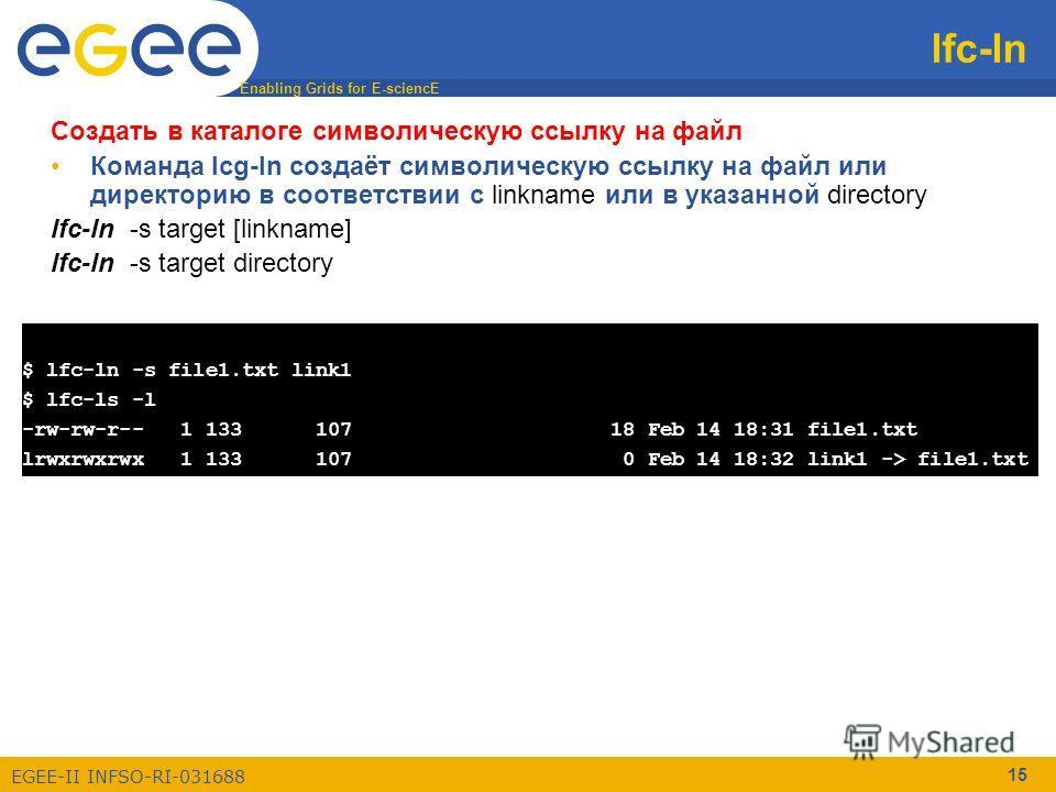 Enabling Grids for E-sciencE EGEE-II INFSO-RI-031688 15 lfc-ln $ lfc-ln -s file1.txt link1 $ lfc-ls -l -rw-rw-r-- 1 133 107 18 Feb 14 18:31 file1.txt lrwxrwxrwx 1 133 107 0 Feb 14 18:32 link1 -> file1.txt Создать в каталоге символическую ссылку на фа