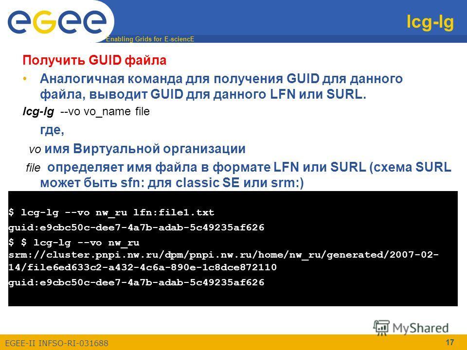Enabling Grids for E-sciencE EGEE-II INFSO-RI-031688 17 lcg-lg $ lcg-lg --vo nw_ru lfn:file1.txt guid:e9cbc50c-dee7-4a7b-adab-5c49235af626 $ $ lcg-lg --vo nw_ru srm://cluster.pnpi.nw.ru/dpm/pnpi.nw.ru/home/nw_ru/generated/2007-02- 14/file6ed633c2-a43