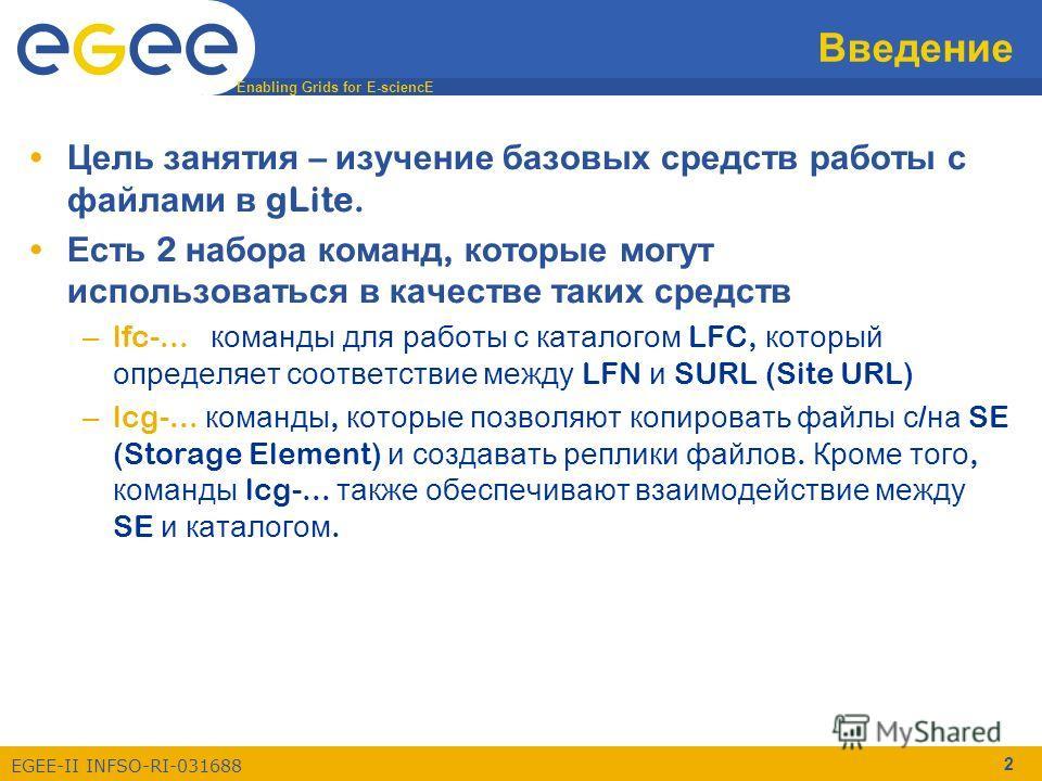 Enabling Grids for E-sciencE EGEE-II INFSO-RI-031688 2 Введение Цель занятия – изучение базовых средств работы с файлами в gLite. Есть 2 набора команд, которые могут использоваться в качестве таких средств – lfc-... команды для работы с каталогом LFC