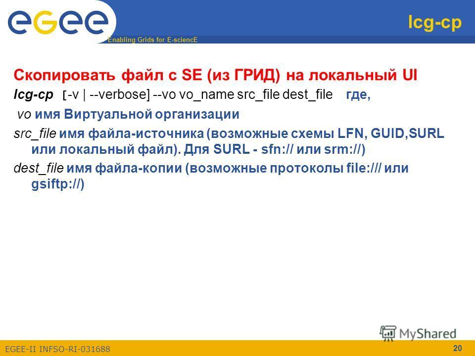 Enabling Grids for E-sciencE EGEE-II INFSO-RI-031688 20 lcg-cp Скопировать файл c SE (из ГРИД) на локальный UI lcg-cp [ -v | --verbose] --vo vo_name src_file dest_fileгде, vo имя Виртуальной организации src_file имя файла-источника (возможные схемы L