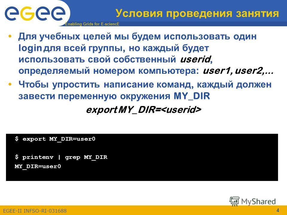 Enabling Grids for E-sciencE EGEE-II INFSO-RI-031688 4 Условия проведения занятия Для учебных целей мы будем использовать один login для всей группы, но каждый будет использовать свой собственный userid, определяемый номером компьютера : user1, user2