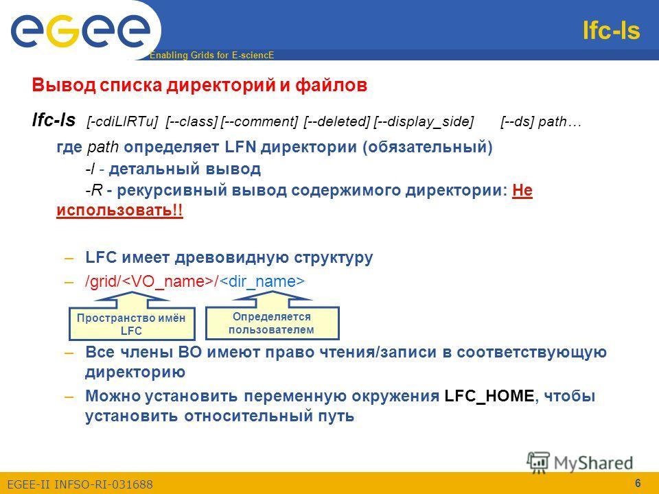 Enabling Grids for E-sciencE EGEE-II INFSO-RI-031688 6 lfc-ls Вывод списка директорий и файлов lfc-ls [-cdiLlRTu] [--class] [--comment] [--deleted] [--display_side] [--ds] path… где path определяет LFN директории (обязательный) -l - детальный вывод -