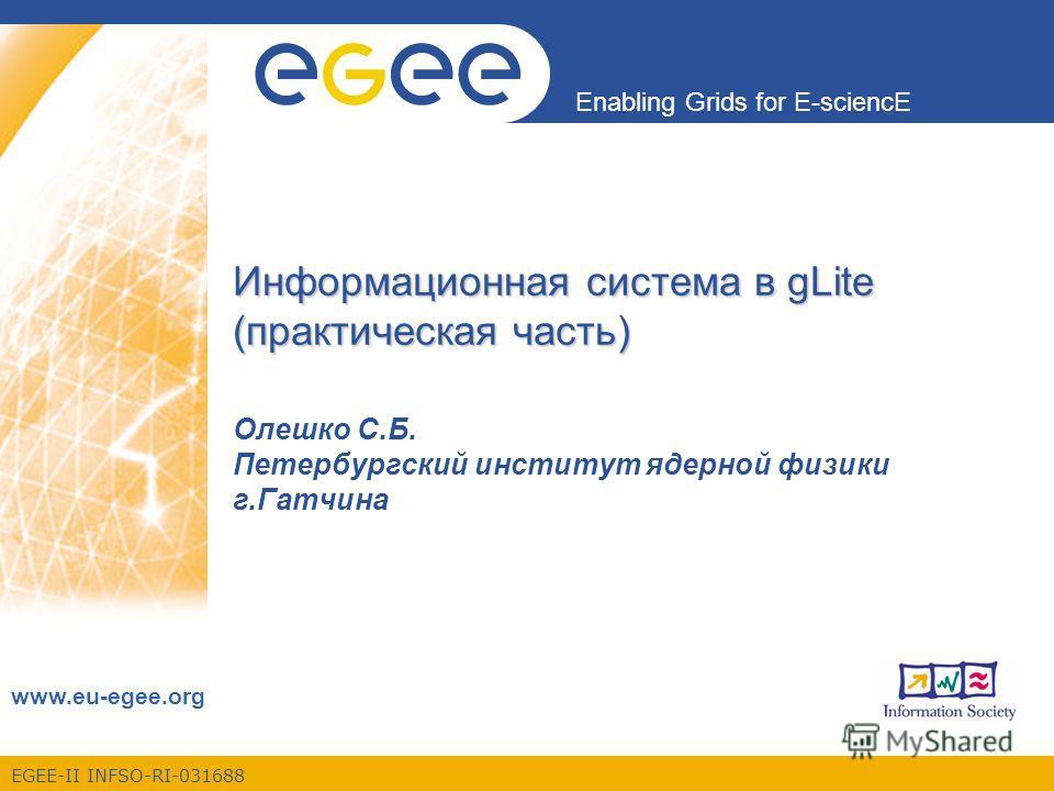 EGEE-II INFSO-RI-031688 Enabling Grids for E-sciencE www.eu-egee.org Информационная система в gLite (практическая часть) Олешко С.Б. Петербургский институт ядерной физики г.Гатчина