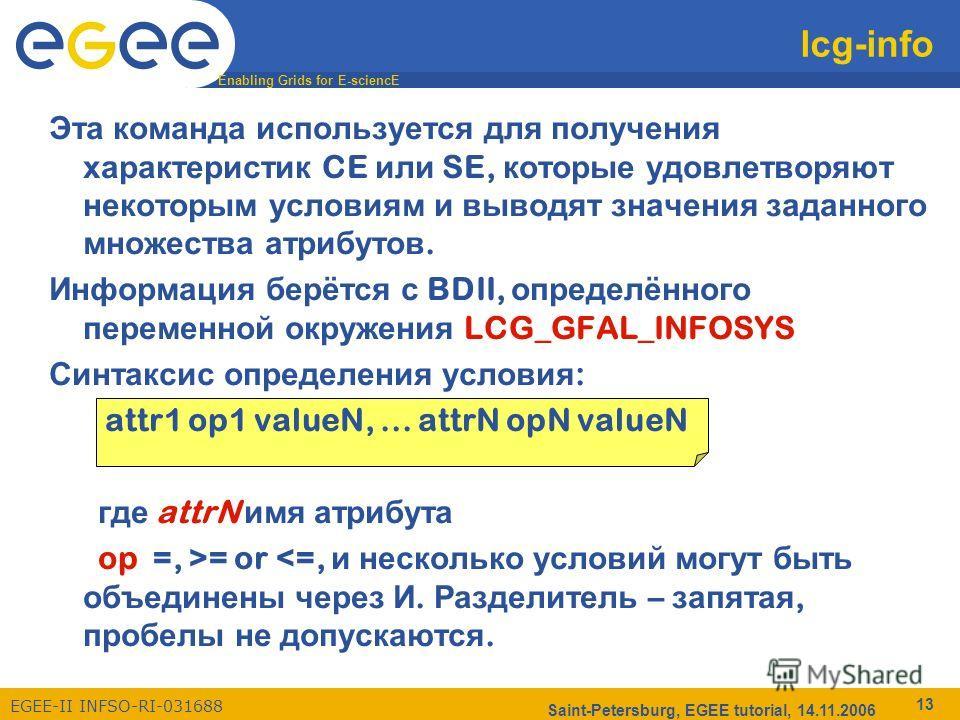 Enabling Grids for E-sciencE EGEE-II INFSO-RI-031688 Saint-Petersburg, EGEE tutorial, 14.11.2006 13 lcg-info Эта команда используется для получения характеристик CE или SE, которые удовлетворяют некоторым условиям и выводят значения заданного множест