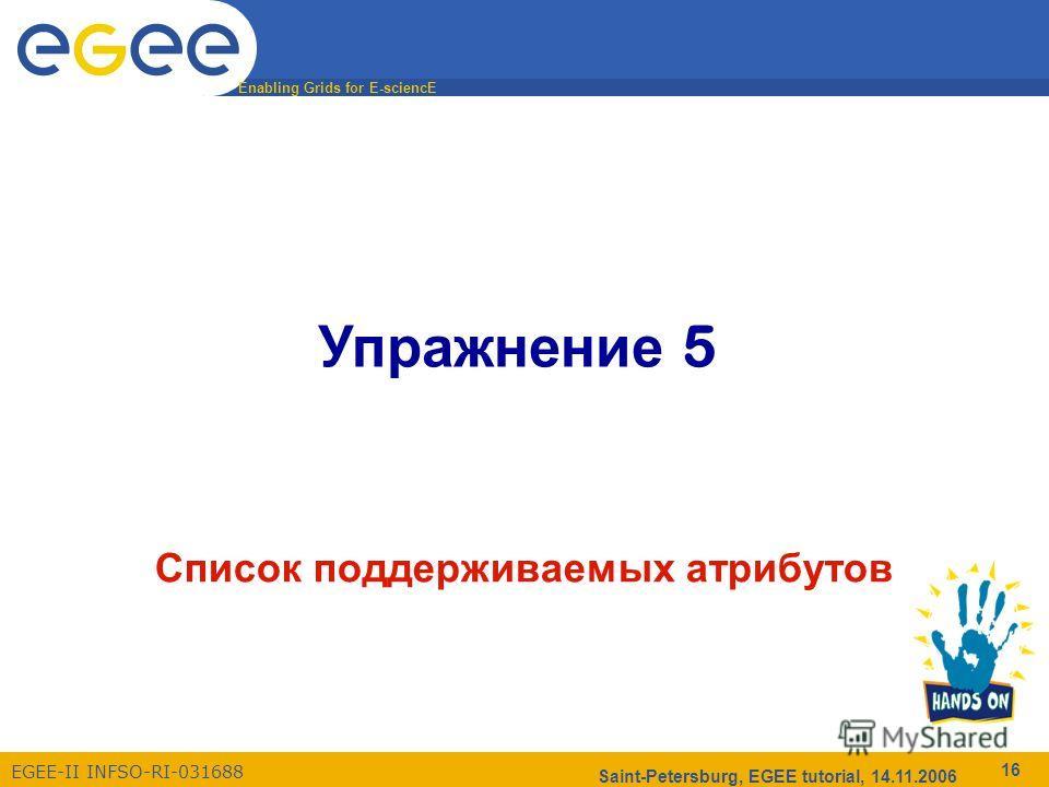Enabling Grids for E-sciencE EGEE-II INFSO-RI-031688 Saint-Petersburg, EGEE tutorial, 14.11.2006 16 Упражнение 5 Список поддерживаемых атрибутов