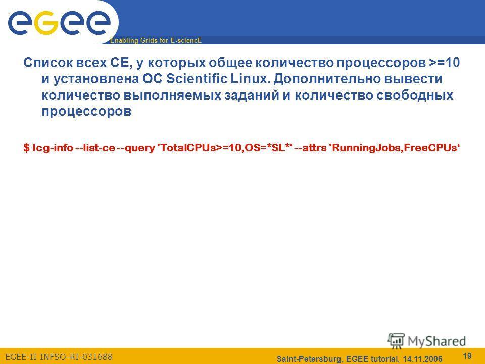 Enabling Grids for E-sciencE EGEE-II INFSO-RI-031688 Saint-Petersburg, EGEE tutorial, 14.11.2006 19 Список всех CE, у которых общее количество процессоров >=10 и установлена ОС Scientific Linux. Дополнительно вывести количество выполняемых заданий и