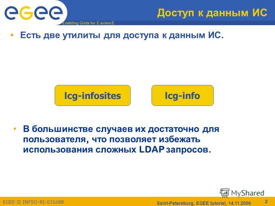 Enabling Grids for E-sciencE EGEE-II INFSO-RI-031688 Saint-Petersburg, EGEE tutorial, 14.11.2006 2 Доступ к данным ИС Есть две утилиты для доступа к данным ИС. lcg-infositeslcg-info В большинстве случаев их достаточно для пользователя, что позволяет