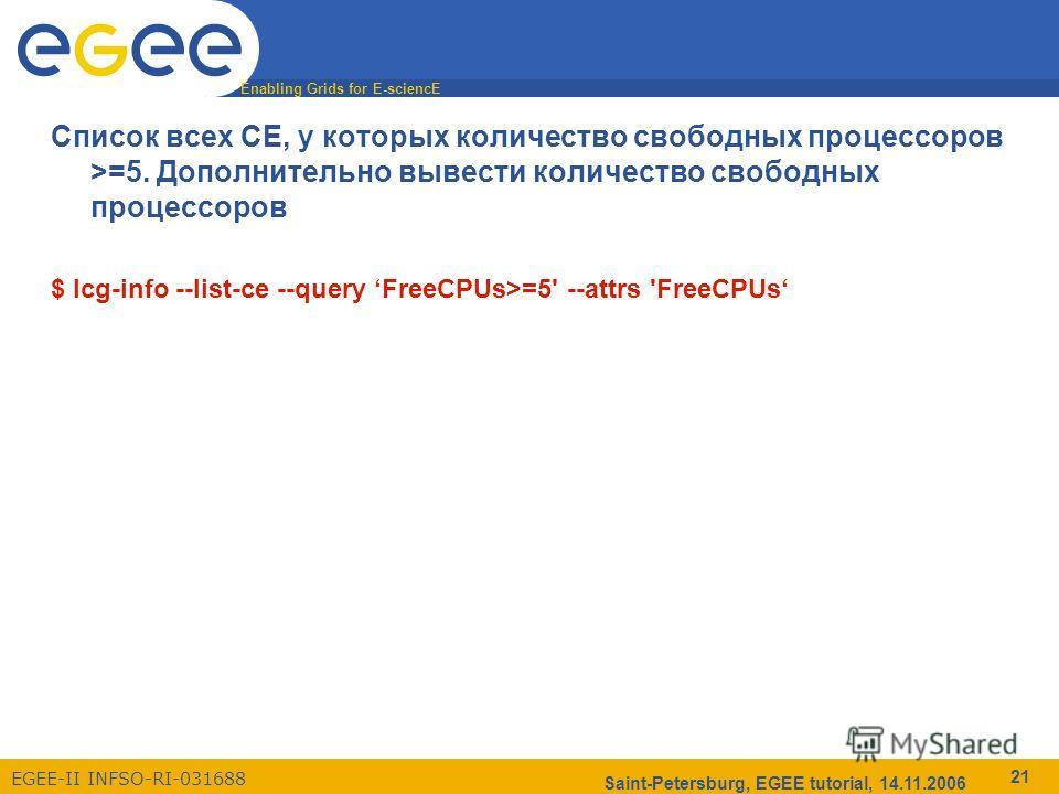 Enabling Grids for E-sciencE EGEE-II INFSO-RI-031688 Saint-Petersburg, EGEE tutorial, 14.11.2006 21 Список всех CE, у которых количество свободных процессоров >=5. Дополнительно вывести количество свободных процессоров $ lcg-info --list-ce --query Fr