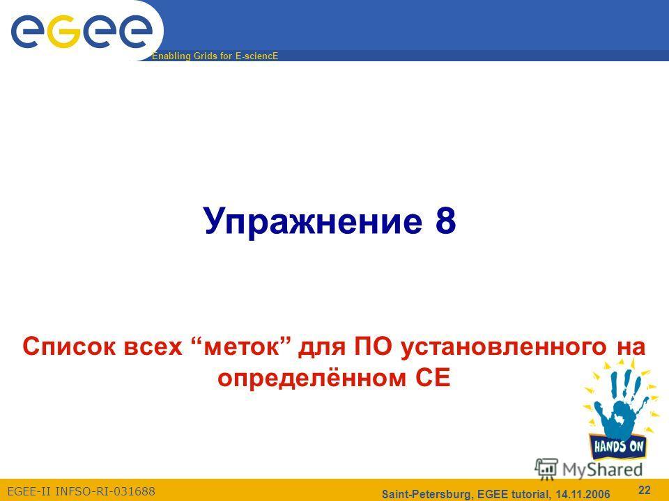 Enabling Grids for E-sciencE EGEE-II INFSO-RI-031688 Saint-Petersburg, EGEE tutorial, 14.11.2006 22 Упражнение 8 Список всех меток для ПО установленного на определённом CE