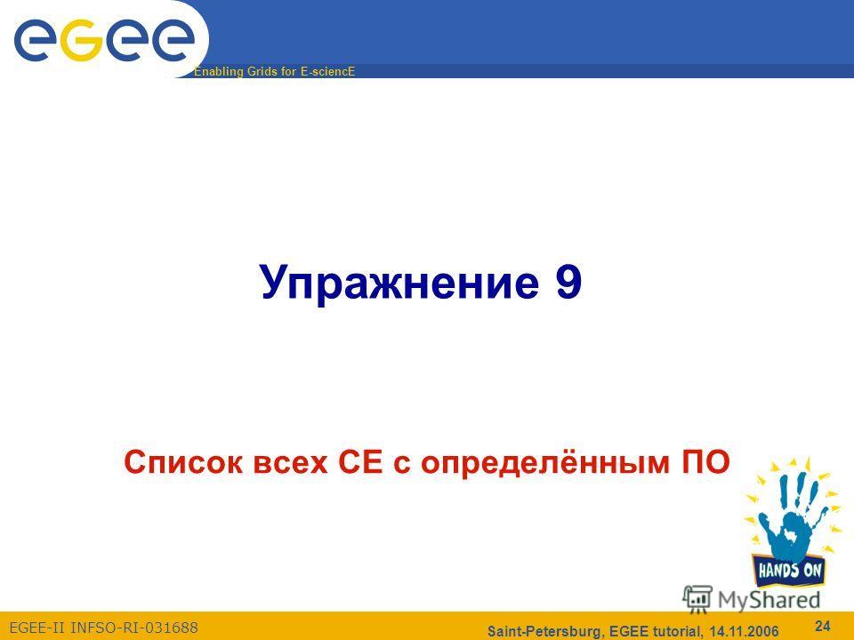 Enabling Grids for E-sciencE EGEE-II INFSO-RI-031688 Saint-Petersburg, EGEE tutorial, 14.11.2006 24 Упражнение 9 Список всех CE с определённым ПО