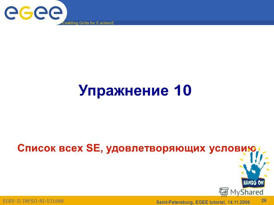 Enabling Grids for E-sciencE EGEE-II INFSO-RI-031688 Saint-Petersburg, EGEE tutorial, 14.11.2006 26 Упражнение 10 Список всех SE, удовлетворяющих условию
