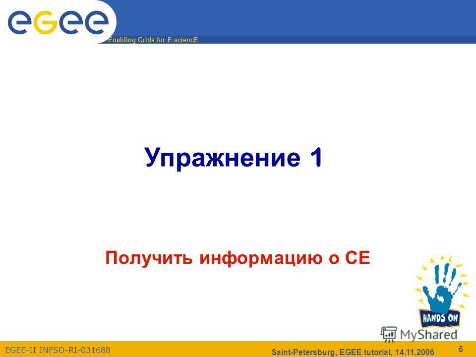 Enabling Grids for E-sciencE EGEE-II INFSO-RI-031688 Saint-Petersburg, EGEE tutorial, 14.11.2006 5 Упражнение 1 Получить информацию о CE