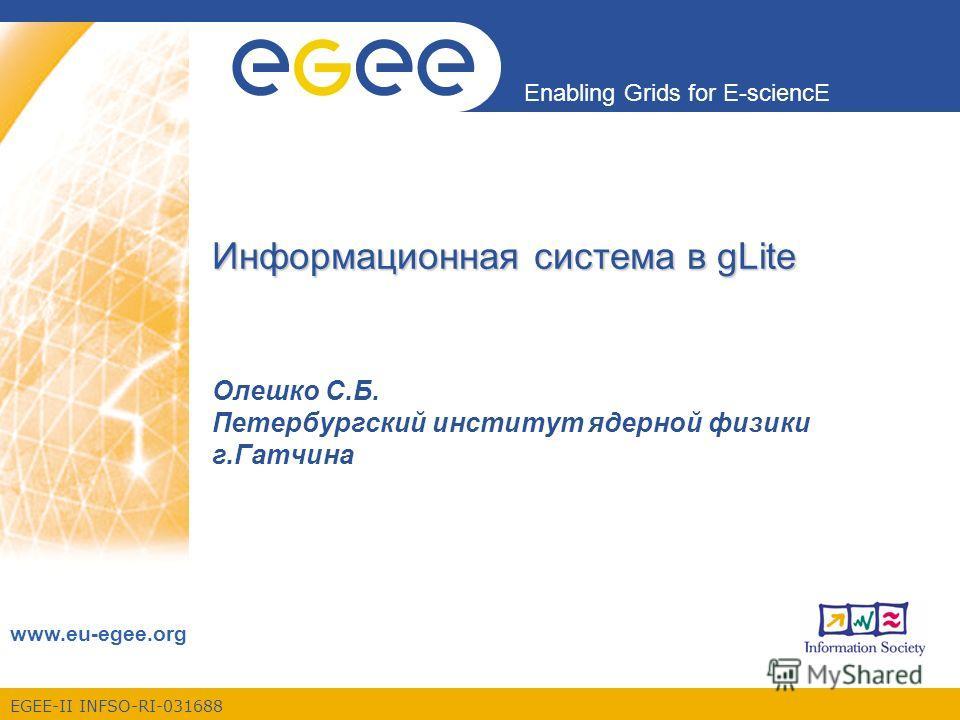 EGEE-II INFSO-RI-031688 Enabling Grids for E-sciencE www.eu-egee.org Информационная система в gLite Олешко С.Б. Петербургский институт ядерной физики г.Гатчина