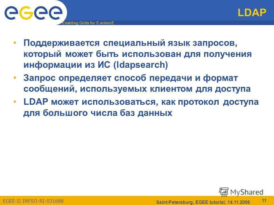Enabling Grids for E-sciencE EGEE-II INFSO-RI-031688 Saint-Petersburg, EGEE tutorial, 14.11.2006 11 LDAP Поддерживается специальный язык запросов, который может быть использован для получения информации из ИС (ldapsearch) Запрос определяет способ пер