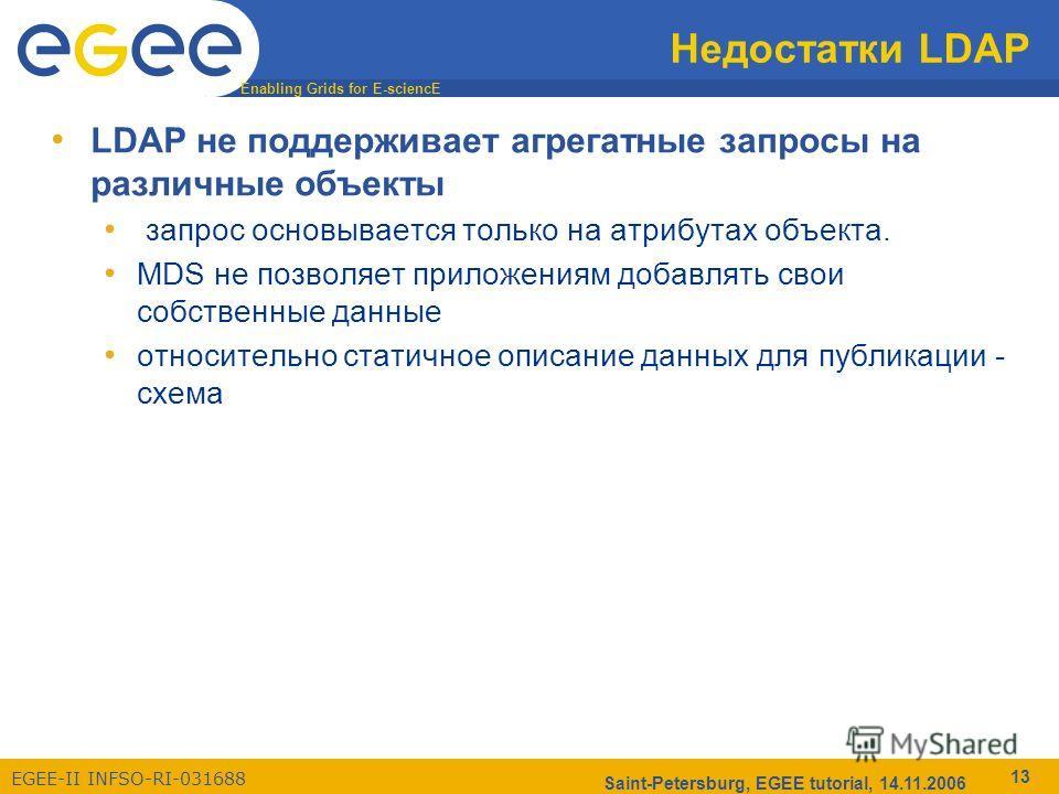 Enabling Grids for E-sciencE EGEE-II INFSO-RI-031688 Saint-Petersburg, EGEE tutorial, 14.11.2006 13 Недостатки LDAP LDAP не поддерживает агрегатные запросы на различные объекты запрос основывается только на атрибутах объекта. MDS не позволяет приложе