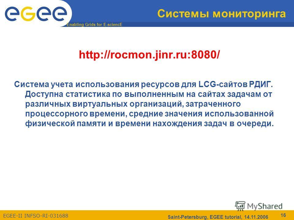 Enabling Grids for E-sciencE EGEE-II INFSO-RI-031688 Saint-Petersburg, EGEE tutorial, 14.11.2006 16 Системы мониторинга http://rocmon.jinr.ru:8080/ Cистема учета использования ресурсов для LCG-сайтов РДИГ. Доступна статистика по выполненным на сайтах