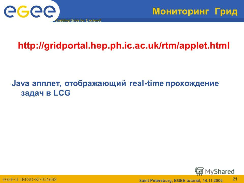 Enabling Grids for E-sciencE EGEE-II INFSO-RI-031688 Saint-Petersburg, EGEE tutorial, 14.11.2006 21 Мониторинг Грид http://gridportal.hep.ph.ic.ac.uk/rtm/applet.html Java апплет, отображающий real-time прохождение задач в LCG