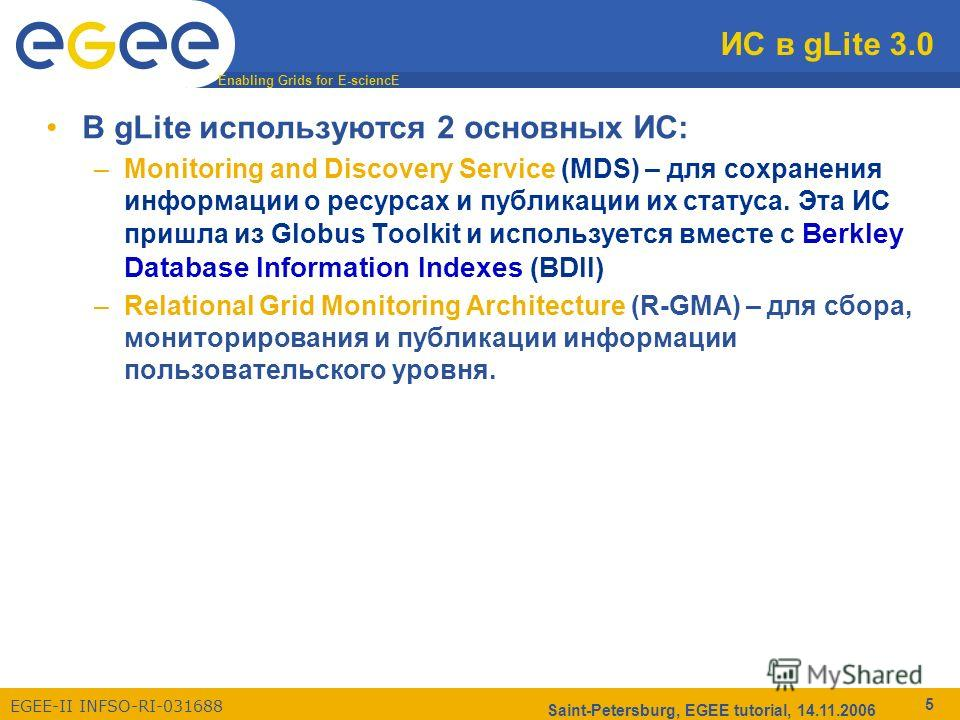Enabling Grids for E-sciencE EGEE-II INFSO-RI-031688 Saint-Petersburg, EGEE tutorial, 14.11.2006 5 ИС в gLite 3.0 В gLite используются 2 основных ИС: –Monitoring and Discovery Service (MDS) – для сохранения информации о ресурсах и публикации их стату